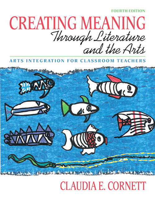 Creating Meaning through Literature and the Arts: Arts Integration for Classroom Teachers (with MyEducationLab), 4th Edition