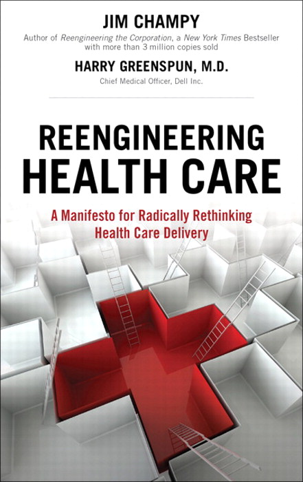 Reengineering Health Care: A Manifesto for Radically Rethinking Health Care Delivery, Safari