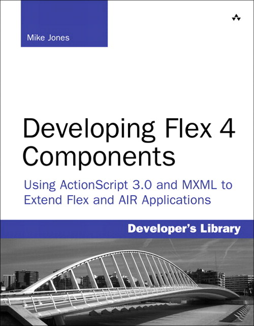 Developing Flex 4 Components: Using ActionScript 3.0 and MXML to Extend Flex and AIR Applications