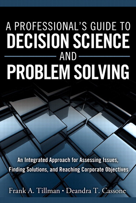 Professional's Guide to Decision Science and Problem Solving, A: An Integrated Approach for Assessing Issues, Finding Solutions, and Reaching Corporate Objectives, CourseSmart eTextbook