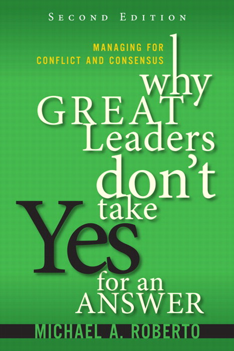 Why Great Leaders Don't Take Yes for an Answer:  Managing for Conflict and Consensus, 2nd Edition