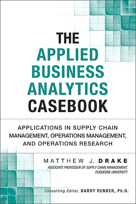 Applied Business Analytics Casebook, The: Applications in Supply Chain Management, Operations Management, and Operations Research
